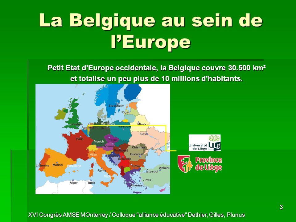 XVI Congrès AMSE MOnterrey / Colloque alliance éducative Dethier, Gilles, Plunus 3 La Belgique au sein de lEurope Petit Etat d Europe occidentale, la Belgique couvre 30.500 km² et totalise un peu plus de 10 millions d habitants.
