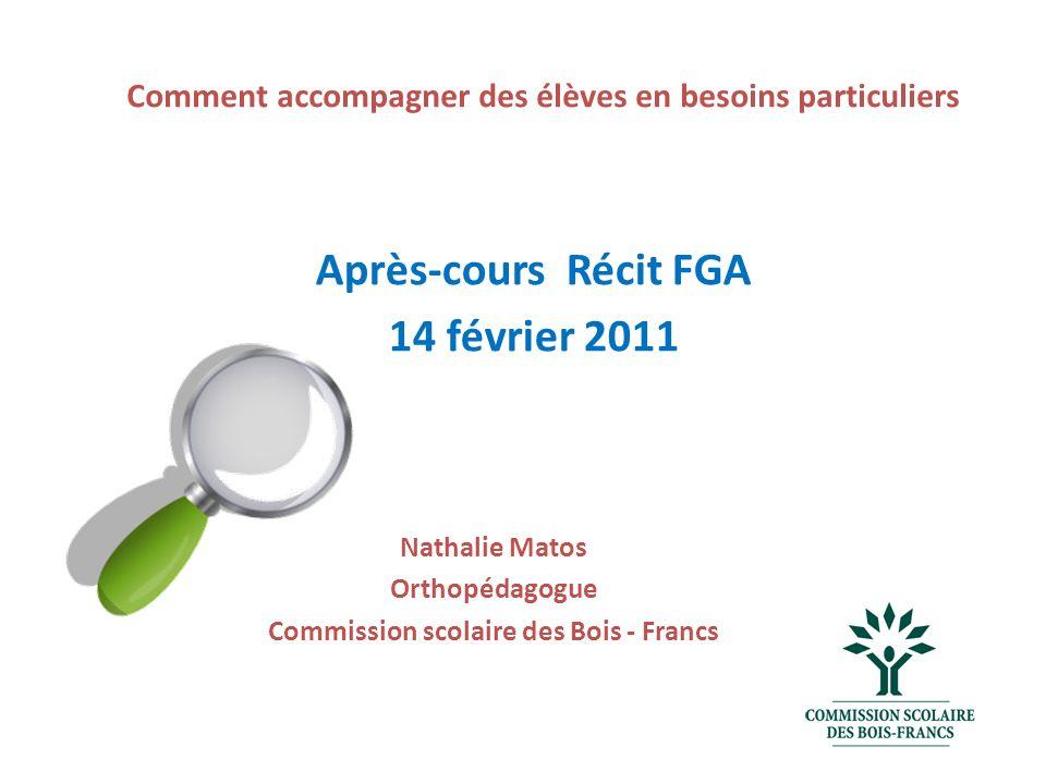 Comment accompagner des élèves en besoins particuliers Nathalie Matos Orthopédagogue Commission scolaire des Bois - Francs Après-cours Récit FGA 14 février 2011