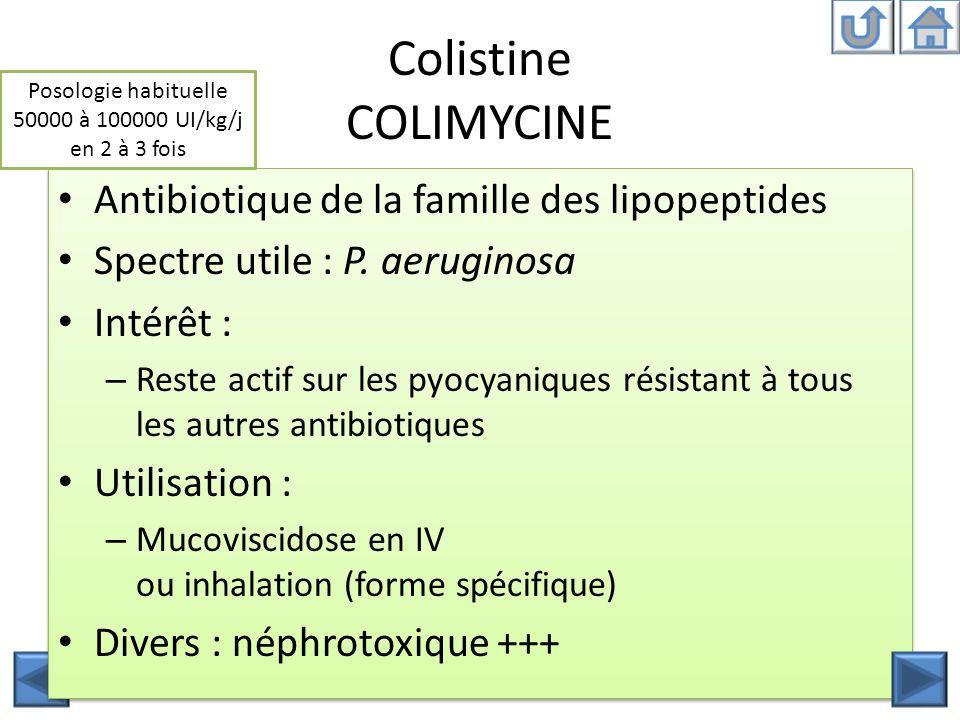 Antibiotique de la famille des lipopeptides Spectre utile : P. aeruginosa Intérêt : – Reste actif sur les pyocyaniques résistant à tous les autres ant