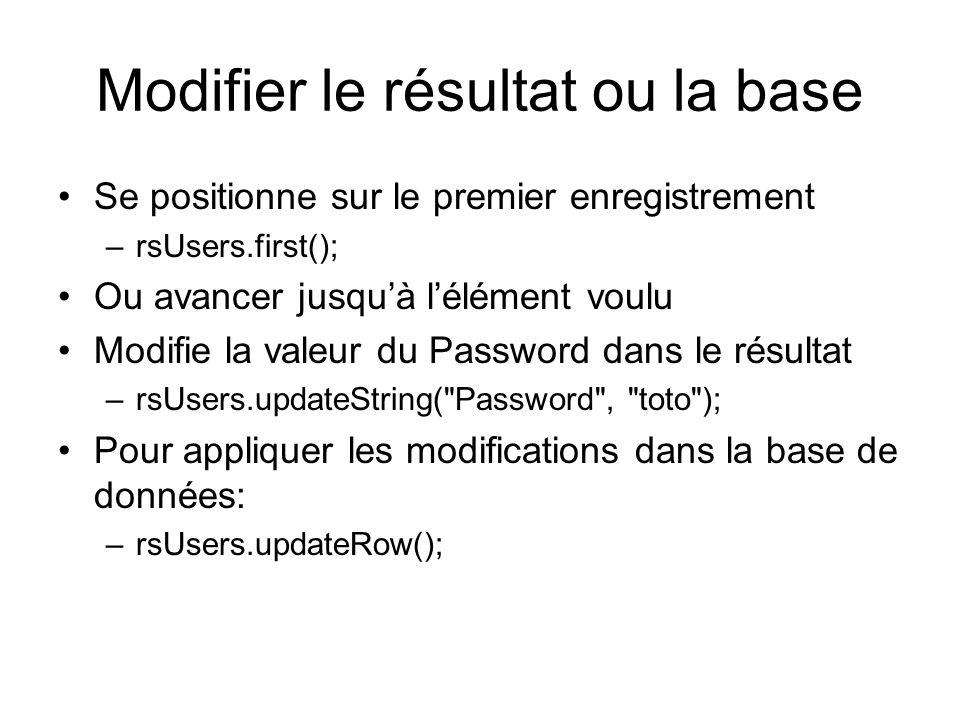 Modifier le résultat ou la base Se positionne sur le premier enregistrement –rsUsers.first(); Ou avancer jusquà lélément voulu Modifie la valeur du Password dans le résultat –rsUsers.updateString( Password , toto ); Pour appliquer les modifications dans la base de données: –rsUsers.updateRow();
