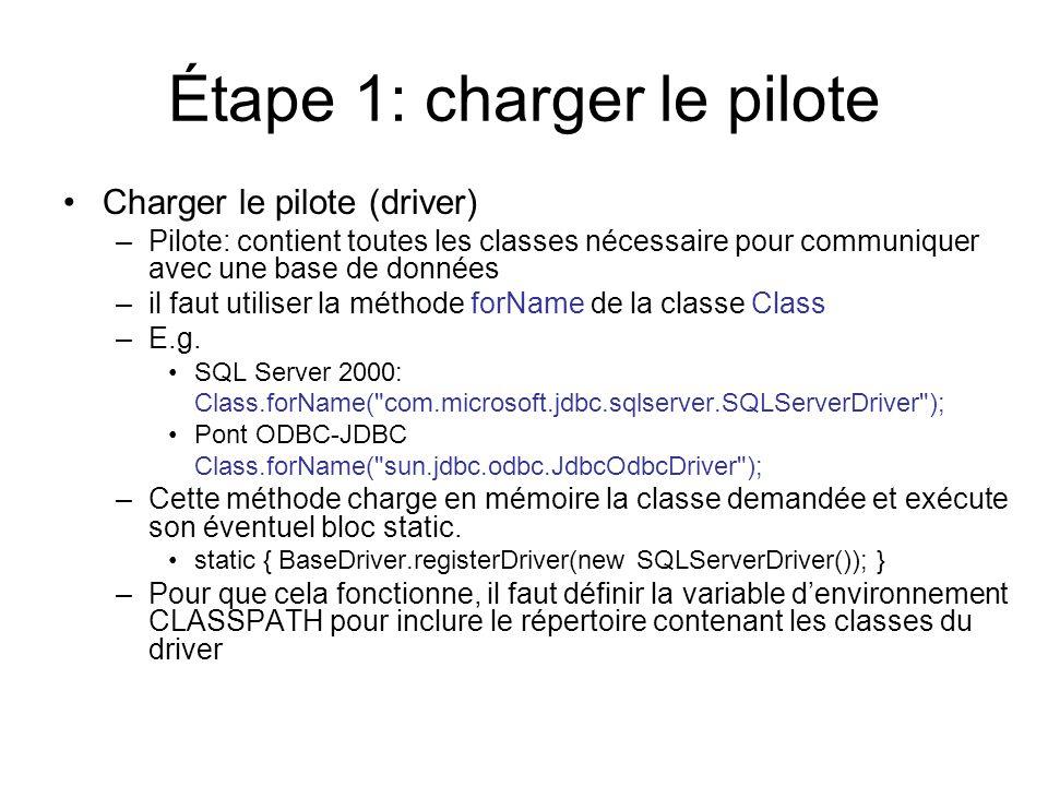 Étape 1: charger le pilote Charger le pilote (driver) –Pilote: contient toutes les classes nécessaire pour communiquer avec une base de données –il faut utiliser la méthode forName de la classe Class –E.g.