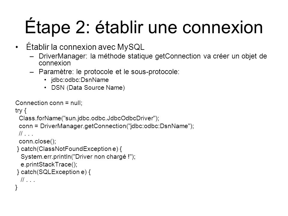 Étape 2: établir une connexion Établir la connexion avec MySQL –DriverManager: la méthode statique getConnection va créer un objet de connexion –Paramètre: le protocole et le sous-protocole: jdbc:odbc:DsnName DSN (Data Source Name) Connection conn = null; try { Class.forName( sun.jdbc.odbc.JdbcOdbcDriver ); conn = DriverManager.getConnection( jdbc:odbc:DsnName ); //...