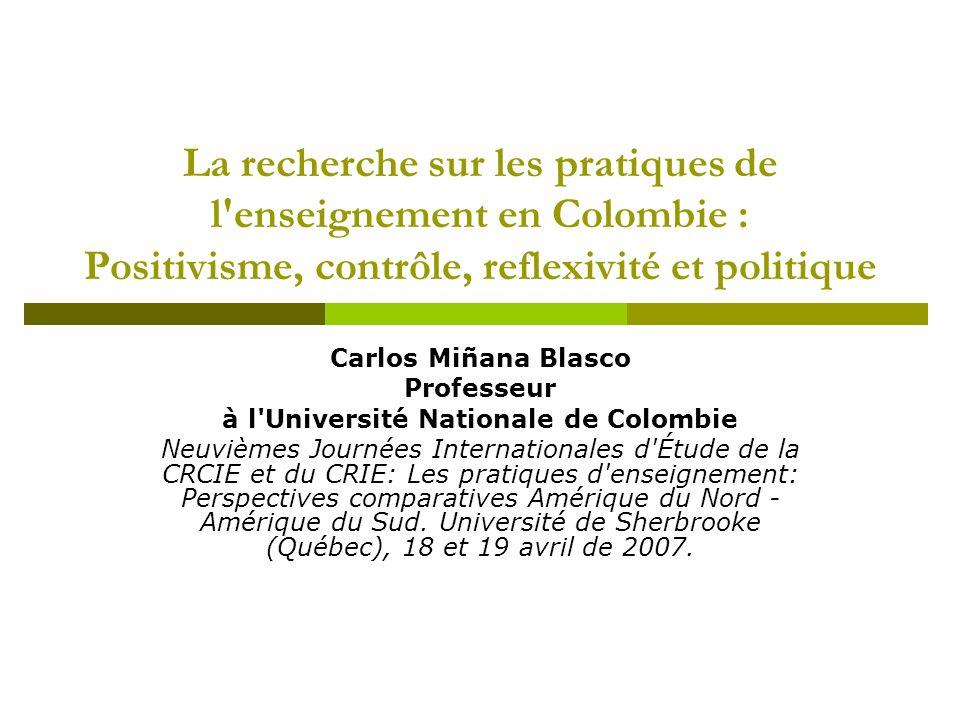 La recherche sur les pratiques de l'enseignement en Colombie : Positivisme, contrôle, reflexivité et politique Carlos Miñana Blasco Professeur à l'Uni