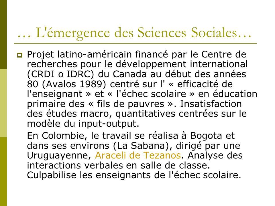 … L émergence des Sciences Sociales… Projet latino-américain financé par le Centre de recherches pour le développement international (CRDI o IDRC) du Canada au début des années 80 (Avalos 1989) centré sur l « efficacité de l enseignant » et « l échec scolaire » en éducation primaire des « fils de pauvres ».