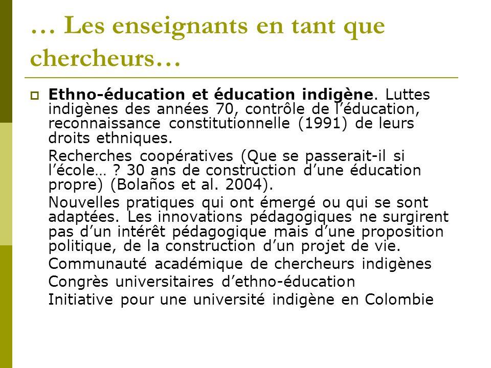 … Les enseignants en tant que chercheurs… Ethno-éducation et éducation indigène. Luttes indigènes des années 70, contrôle de léducation, reconnaissanc