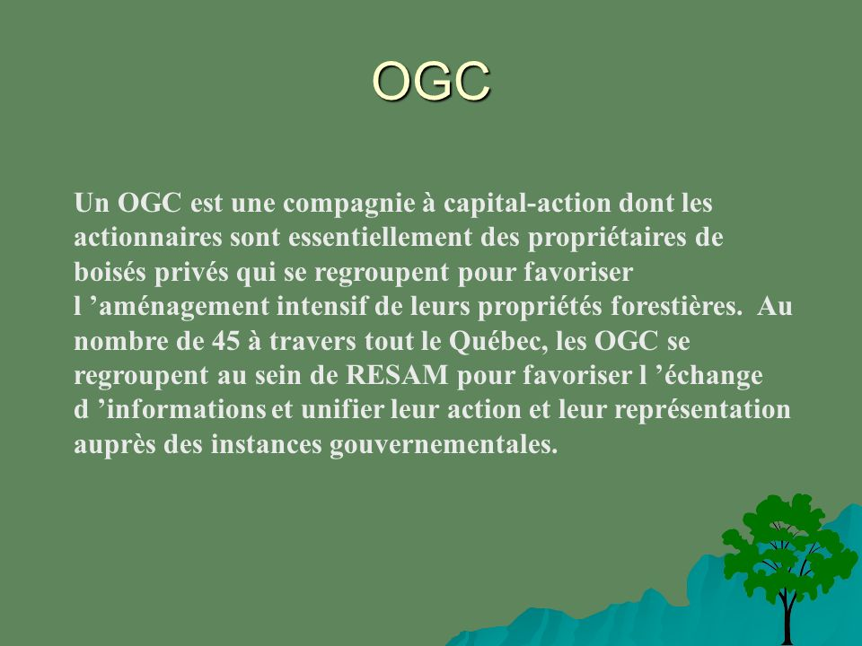 OGC Un OGC est une compagnie à capital-action dont les actionnaires sont essentiellement des propriétaires de boisés privés qui se regroupent pour favoriser l aménagement intensif de leurs propriétés forestières.