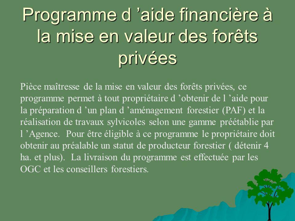 Programme d aide financière à la mise en valeur des forêts privées Pièce maîtresse de la mise en valeur des forêts privées, ce programme permet à tout propriétaire d obtenir de l aide pour la préparation d un plan d aménagement forestier (PAF) et la réalisation de travaux sylvicoles selon une gamme préétablie par l Agence.