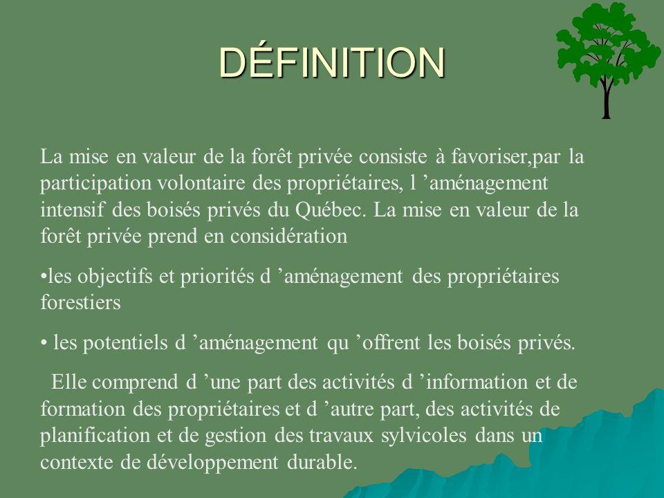 La mise en valeur de la forêt privée consiste à favoriser,par la participation volontaire des propriétaires, l aménagement intensif des boisés privés du Québec.