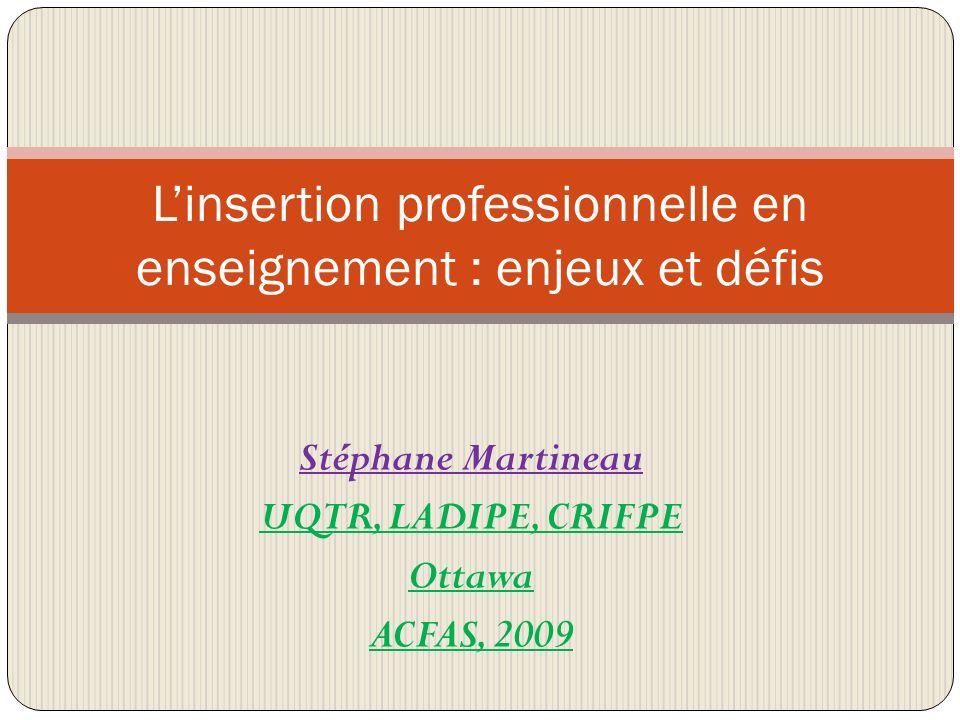 Stéphane Martineau UQTR, LADIPE, CRIFPE Ottawa ACFAS, 2009 Linsertion professionnelle en enseignement : enjeux et défis