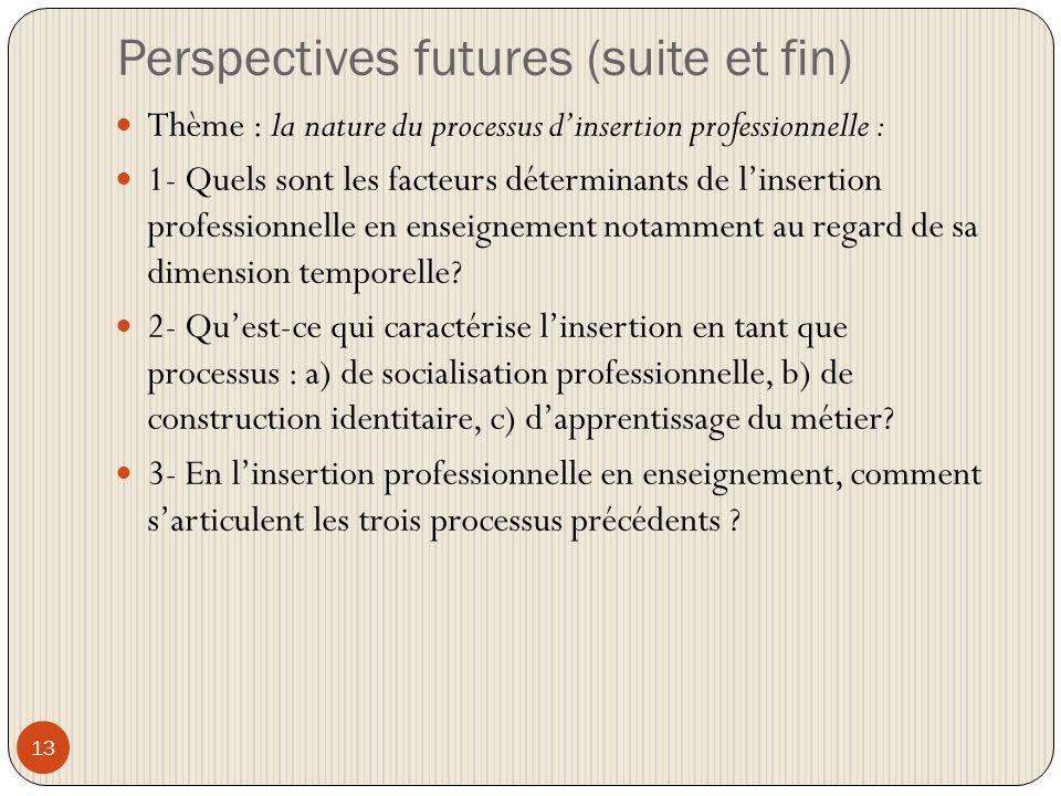 Perspectives futures (suite et fin) 13 Thème : la nature du processus dinsertion professionnelle : 1- Quels sont les facteurs déterminants de linsertion professionnelle en enseignement notamment au regard de sa dimension temporelle.