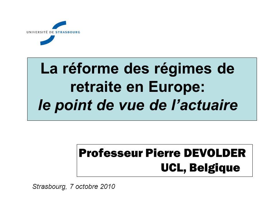 La réforme des régimes de retraite en Europe: le point de vue de lactuaire Professeur Pierre DEVOLDER UCL, Belgique Strasbourg, 7 octobre 2010
