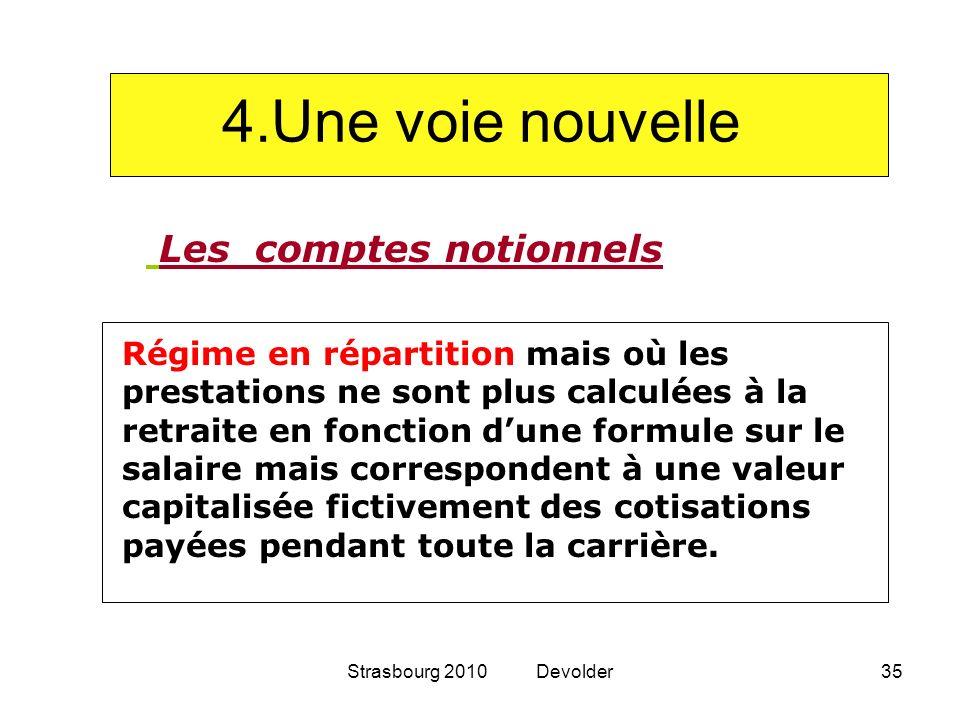 Strasbourg 2010 Devolder35 4.Une voie nouvelle Les comptes notionnels Régime en répartition mais où les prestations ne sont plus calculées à la retrai