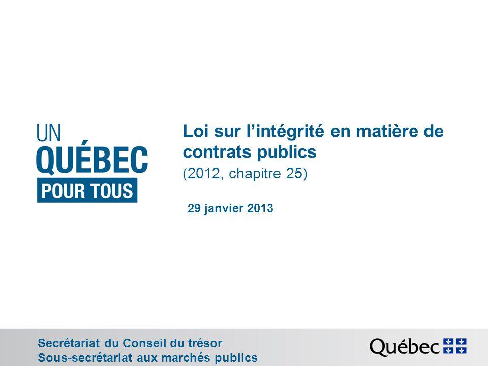 Loi sur lintégrité en matière de contrats publics (2012, chapitre 25) Secrétariat du Conseil du trésor Sous-secrétariat aux marchés publics 29 janvier