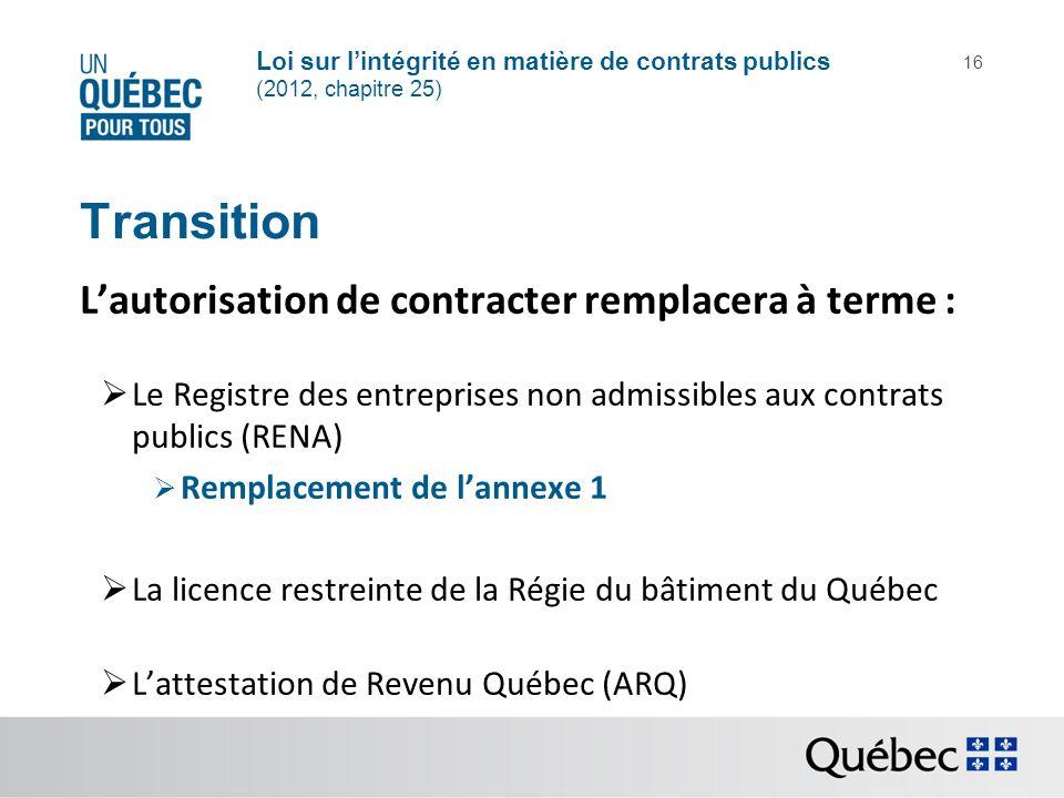 Loi sur lintégrité en matière de contrats publics (2012, chapitre 25) 16 Transition Lautorisation de contracter remplacera à terme : Le Registre des e