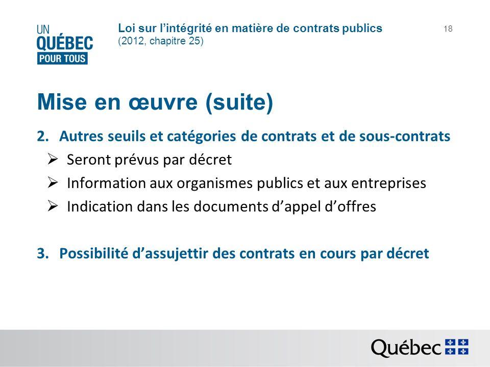 Loi sur lintégrité en matière de contrats publics (2012, chapitre 25) 18 Mise en œuvre (suite) 2.Autres seuils et catégories de contrats et de sous-co