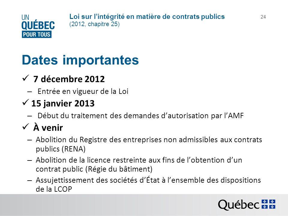 Loi sur lintégrité en matière de contrats publics (2012, chapitre 25) 24 Dates importantes 7 décembre 2012 – Entrée en vigueur de la Loi 15 janvier 20