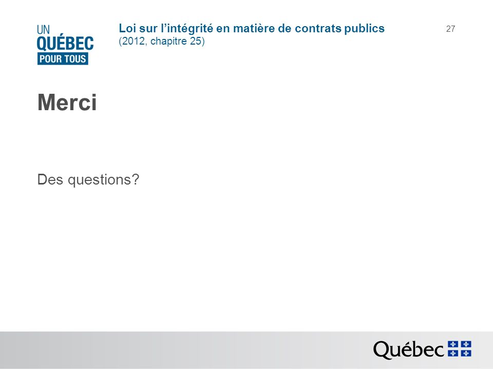 Loi sur lintégrité en matière de contrats publics (2012, chapitre 25) 27 Merci Des questions?