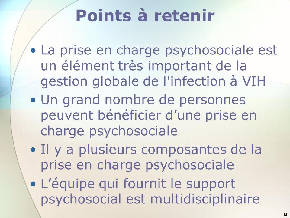 14 Points à retenir La prise en charge psychosociale est un élément très important de la gestion globale de l infection à VIH Un grand nombre de personnes peuvent bénéficier dune prise en charge psychosociale Il y a plusieurs composantes de la prise en charge psychosociale Léquipe qui fournit le support psychosocial est multidisciplinaire