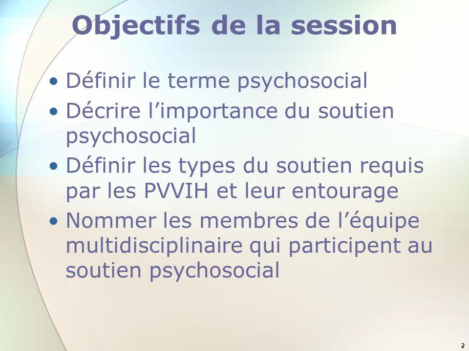2 Objectifs de la session Définir le terme psychosocial Décrire limportance du soutien psychosocial Définir les types du soutien requis par les PVVIH et leur entourage Nommer les membres de léquipe multidisciplinaire qui participent au soutien psychosocial