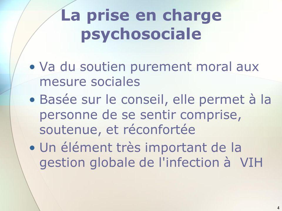4 La prise en charge psychosociale Va du soutien purement moral aux mesure sociales Basée sur le conseil, elle permet à la personne de se sentir comprise, soutenue, et réconfortée Un élément très important de la gestion globale de l infection à VIH