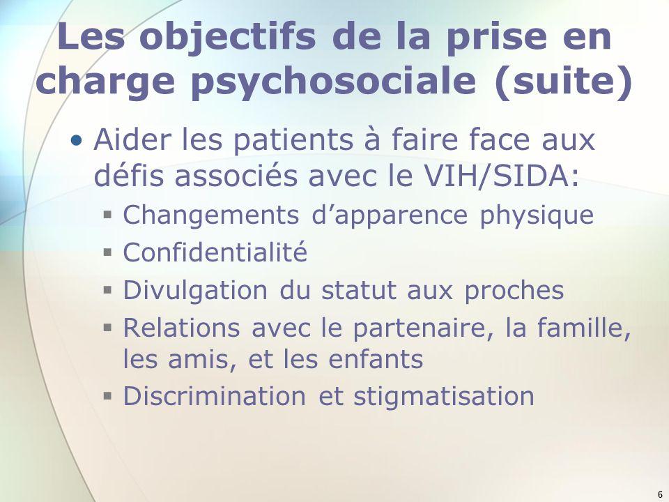 6 Les objectifs de la prise en charge psychosociale (suite) Aider les patients à faire face aux défis associés avec le VIH/SIDA: Changements dapparence physique Confidentialité Divulgation du statut aux proches Relations avec le partenaire, la famille, les amis, et les enfants Discrimination et stigmatisation