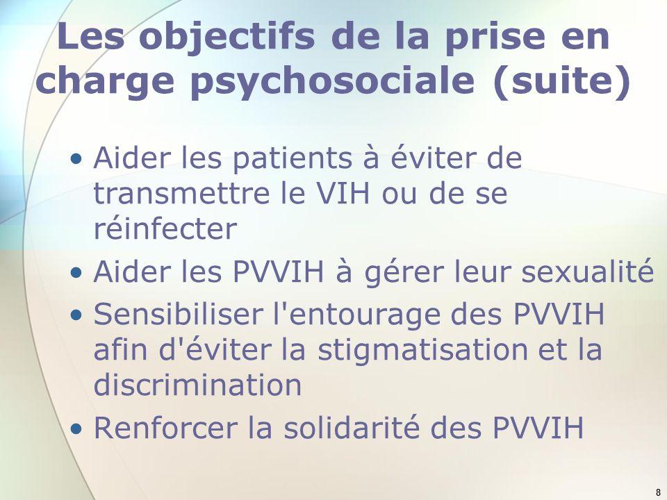 8 Les objectifs de la prise en charge psychosociale (suite) Aider les patients à éviter de transmettre le VIH ou de se réinfecter Aider les PVVIH à gérer leur sexualité Sensibiliser l entourage des PVVIH afin d éviter la stigmatisation et la discrimination Renforcer la solidarité des PVVIH