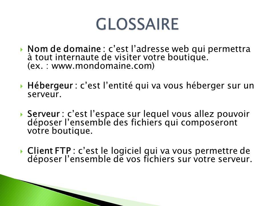 Nom de domaine : cest ladresse web qui permettra à tout internaute de visiter votre boutique. (ex. : www.mondomaine.com) Hébergeur : cest lentité qui
