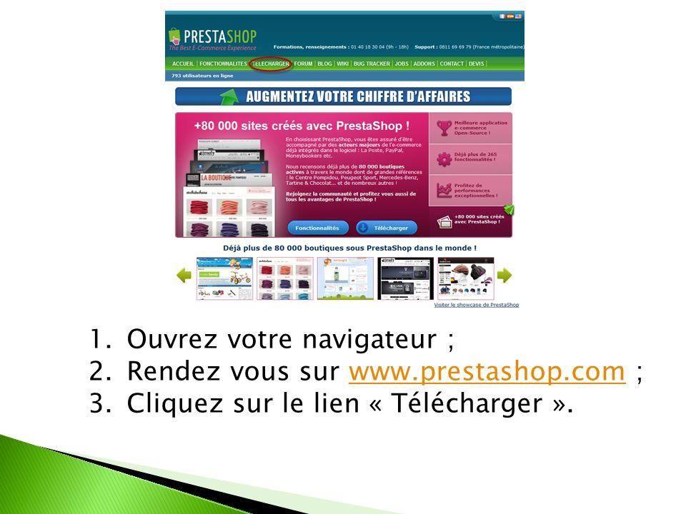 1.Ouvrez votre navigateur ; 2.Rendez vous sur www.prestashop.com ;www.prestashop.com 3.Cliquez sur le lien « Télécharger ».