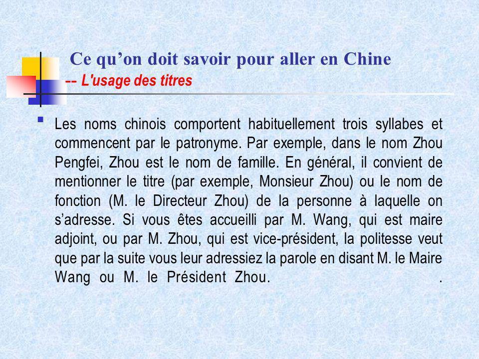 Ce quon doit savoir pour aller en Chine -- L'usage des titres Les noms chinois comportent habituellement trois syllabes et commencent par le patronyme