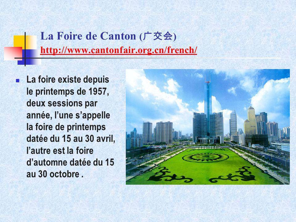 La Foire de Canton ( ) http://www.cantonfair.org.cn/french/ http://www.cantonfair.org.cn/french/ La foire existe depuis le printemps de 1957, deux ses