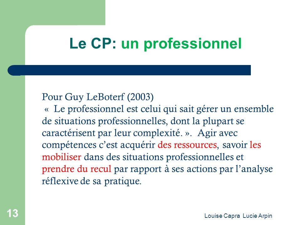 Louise Capra Lucie Arpin 13 Le CP: un professionnel Pour Guy LeBoterf (2003) « Le professionnel est celui qui sait gérer un ensemble de situations professionnelles, dont la plupart se caractérisent par leur complexité.