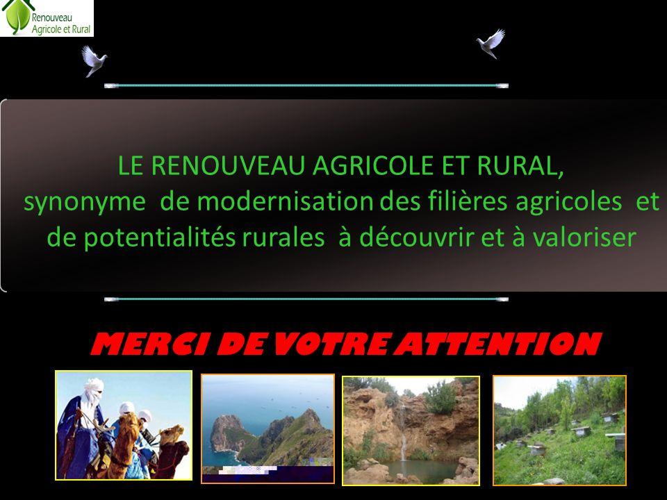LE RENOUVEAU AGRICOLE ET RURAL, synonyme de modernisation des filières agricoles et de potentialités rurales à découvrir et à valoriser MERCI DE VOTRE