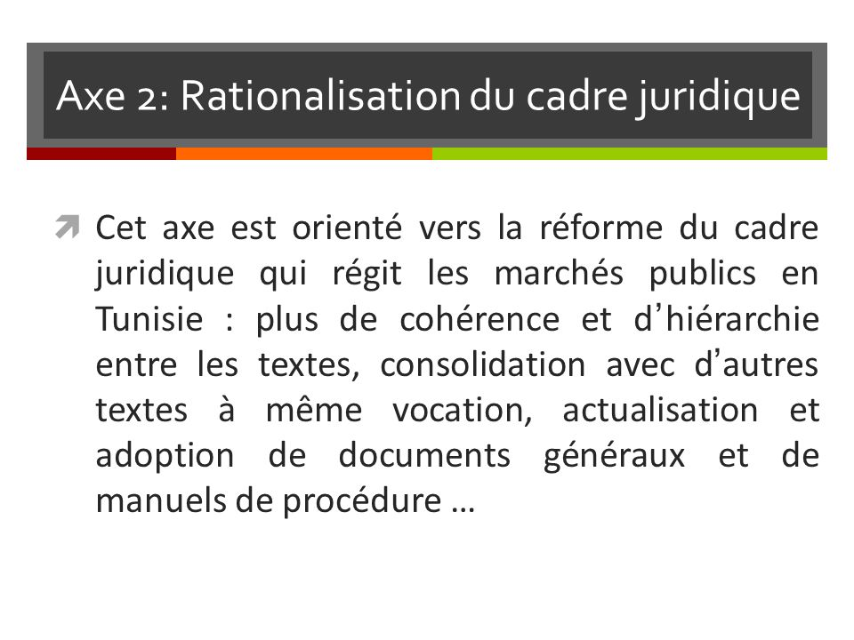 Axe 2: Rationalisation du cadre juridique Cet axe est orienté vers la réforme du cadre juridique qui régit les marchés publics en Tunisie : plus de cohérence et dhiérarchie entre les textes, consolidation avec dautres textes à même vocation, actualisation et adoption de documents généraux et de manuels de procédure …