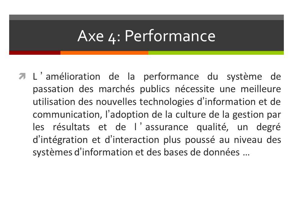 Axe 4: Performance Lamélioration de la performance du système de passation des marchés publics nécessite une meilleure utilisation des nouvelles technologies dinformation et de communication, ladoption de la culture de la gestion par les résultats et de lassurance qualité, un degré dintégration et dinteraction plus poussé au niveau des systèmes dinformation et des bases de données …