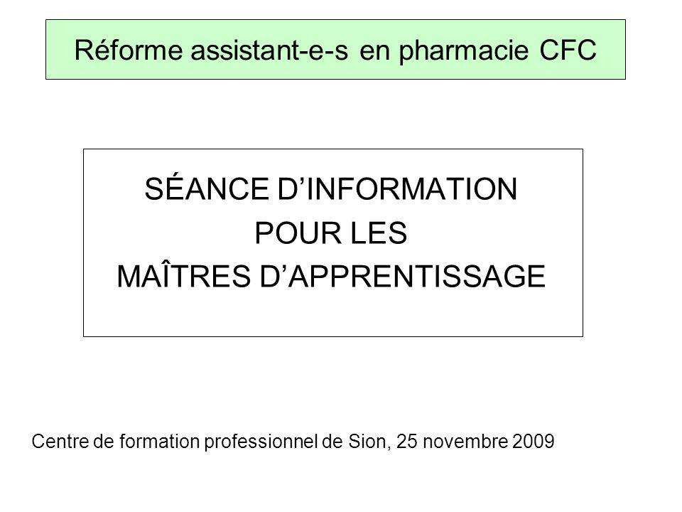 SÉANCE DINFORMATION POUR LES MAÎTRES DAPPRENTISSAGE Centre de formation professionnel de Sion, 25 novembre 2009 Réforme assistant-e-s en pharmacie CFC