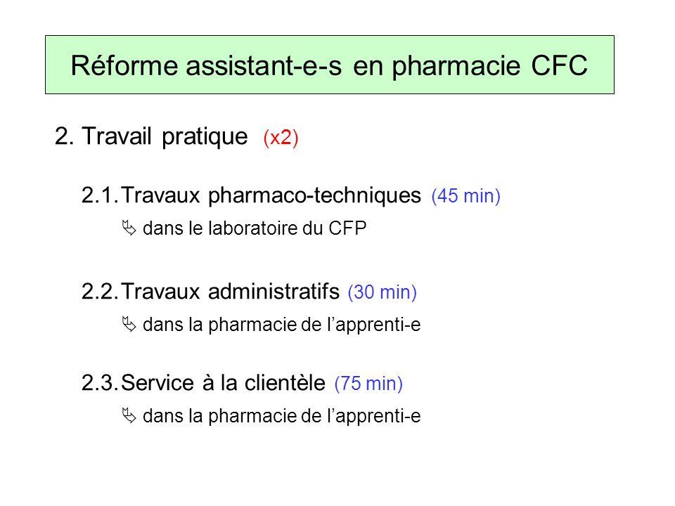 2.Travail pratique (x2) 2.1.Travaux pharmaco-techniques (45 min) dans le laboratoire du CFP 2.2.Travaux administratifs (30 min) dans la pharmacie de lapprenti-e 2.3.Service à la clientèle (75 min) dans la pharmacie de lapprenti-e Réforme assistant-e-s en pharmacie CFC