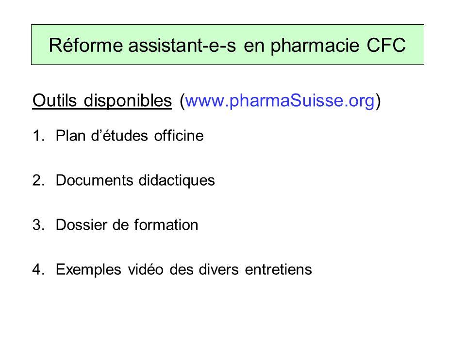 Outils disponibles (www.pharmaSuisse.org) 1.Plan détudes officine 2.Documents didactiques 3.Dossier de formation 4.Exemples vidéo des divers entretiens Réforme assistant-e-s en pharmacie CFC