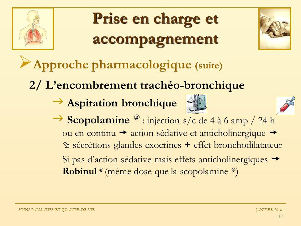 17 Approche pharmacologique (suite) 2/ Lencombrement trachéo-bronchique Aspiration bronchique Scopolamine ® : injection s/c de 4 à 6 amp / 24 h ou en