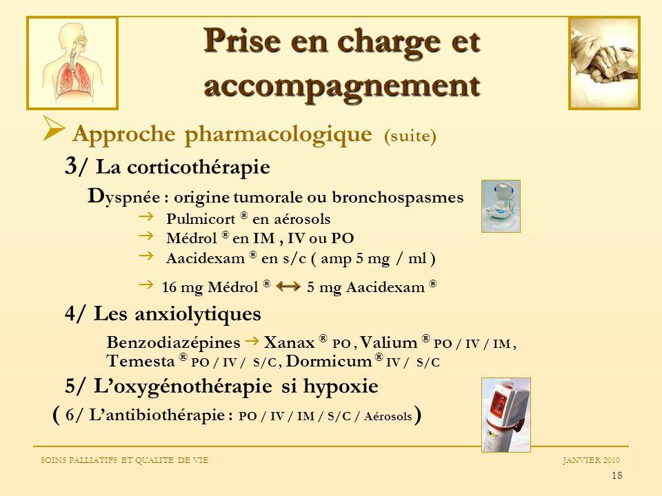 18 Approche pharmacologique (suite) 3 / La corticothérapie D yspnée : origine tumorale ou bronchospasmes Pulmicort ® en aérosols Médrol ® en IM, IV ou