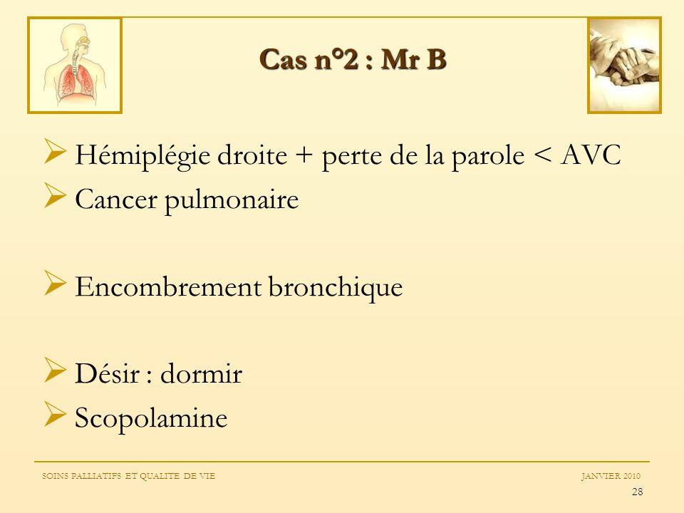 28 Hémiplégie droite + perte de la parole < AVC Cancer pulmonaire Encombrement bronchique Désir : dormir Scopolamine Cas n°2 : Mr B SOINS PALLIATIFS E