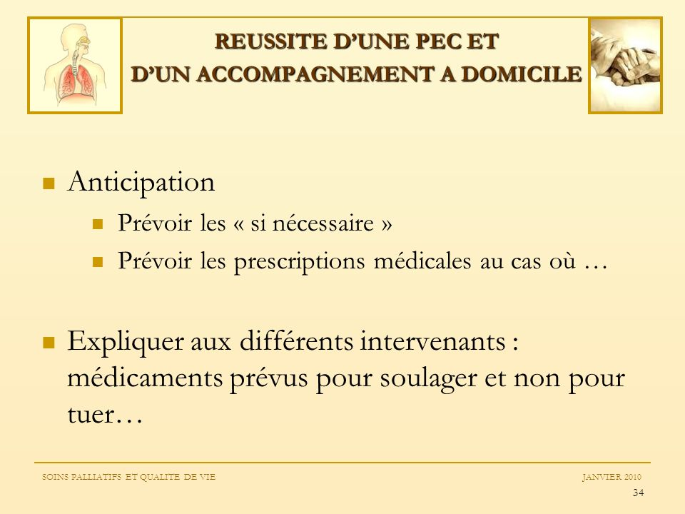 34 Anticipation Prévoir les « si nécessaire » Prévoir les prescriptions médicales au cas où … Expliquer aux différents intervenants : médicaments prév