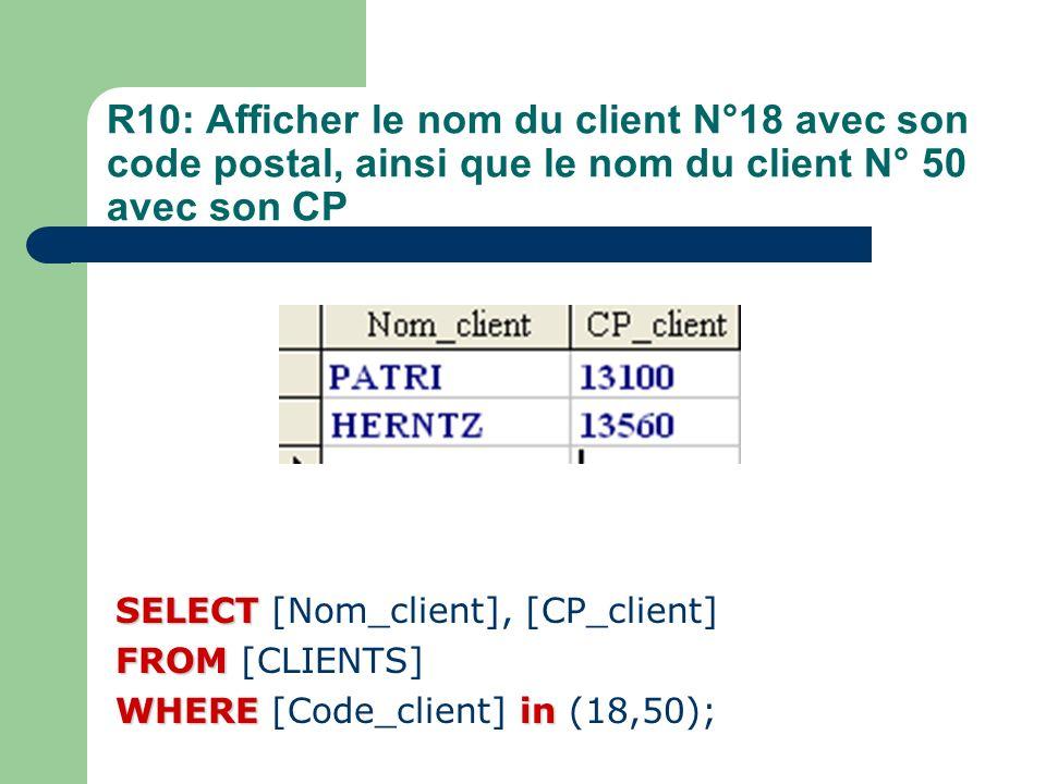 R10: Afficher le nom du client N°18 avec son code postal, ainsi que le nom du client N° 50 avec son CP SELECT SELECT [Nom_client], [CP_client] FROM FR