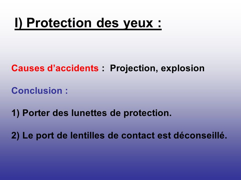 Causes daccidents : Projection, explosion Conclusion : 1) Porter des lunettes de protection. 2) Le port de lentilles de contact est déconseillé. I) Pr
