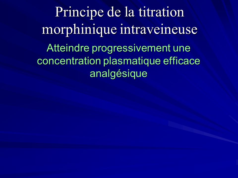 Principe de la titration morphinique intraveineuse Atteindre progressivement une concentration plasmatique efficace analgésique