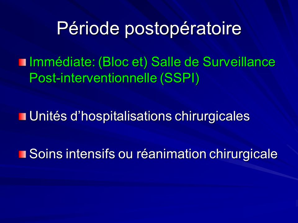 Période postopératoire Immédiate: (Bloc et) Salle de Surveillance Post-interventionnelle (SSPI) Unités dhospitalisations chirurgicales Soins intensifs ou réanimation chirurgicale
