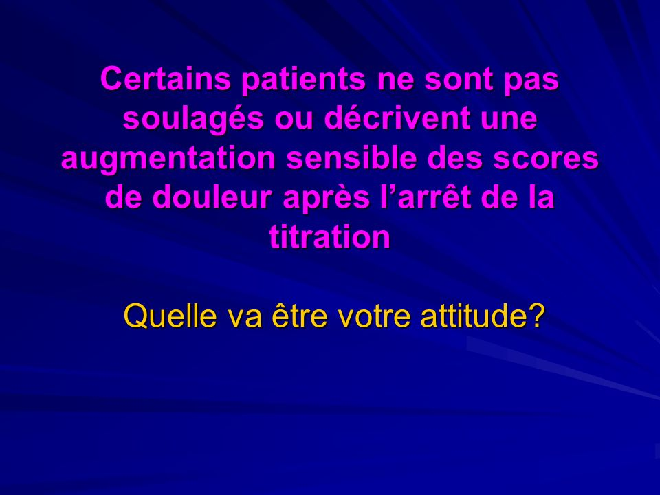 Certains patients ne sont pas soulagés ou décrivent une augmentation sensible des scores de douleur après larrêt de la titration Quelle va être votre attitude?