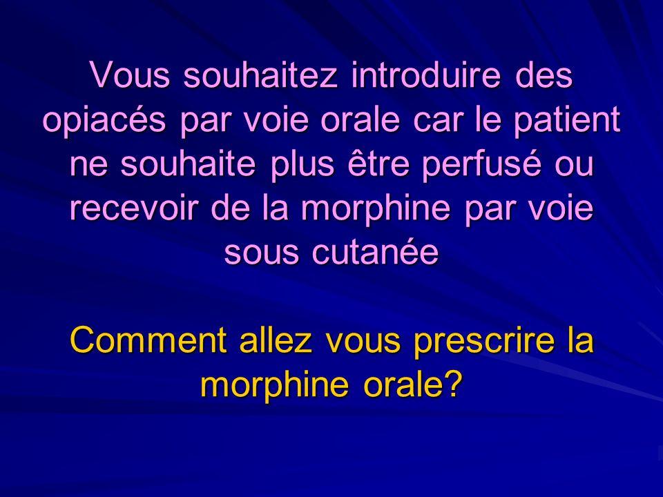 Vous souhaitez introduire des opiacés par voie orale car le patient ne souhaite plus être perfusé ou recevoir de la morphine par voie sous cutanée Comment allez vous prescrire la morphine orale?