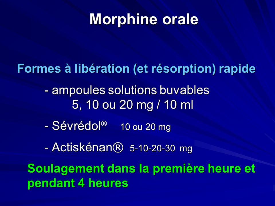 Morphine orale Formes à libération (et résorption) rapide - ampoules solutions buvables 5, 10 ou 20 mg / 10 ml - Sévrédol 10 ou 20 mg - Actiskénan ® 5-10-20-30 mg Soulagement dans la première heure et pendant 4 heures Soulagement dans la première heure et pendant 4 heures