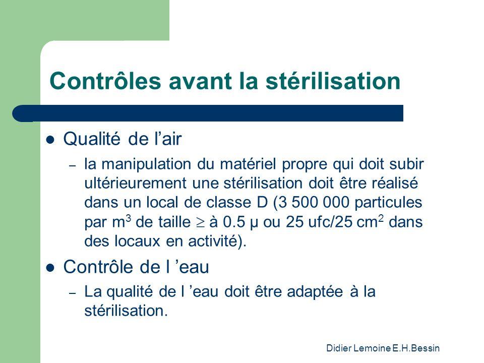 Didier Lemoine E.H.Bessin Contrôles avant la stérilisation Qualité de lair – la manipulation du matériel propre qui doit subir ultérieurement une stérilisation doit être réalisé dans un local de classe D (3 500 000 particules par m 3 de taille à 0.5 µ ou 25 ufc/25 cm 2 dans des locaux en activité).