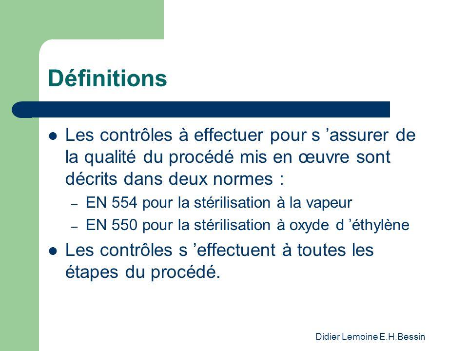 Didier Lemoine E.H.Bessin Définitions Contrôles avant la stérilisation – limitation de la charge microbienne – bon fonctionnement du stérilisateur – bonne disposition de la charge – bonne sélection du cycle et des paramètres de stérilisation.